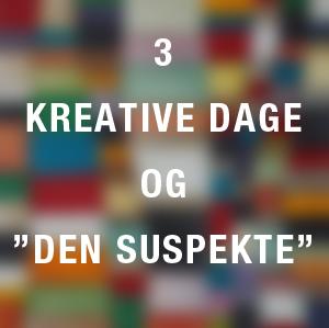 """3 KREATIVE DAGE OG """"DEN SUSPEKTE"""""""